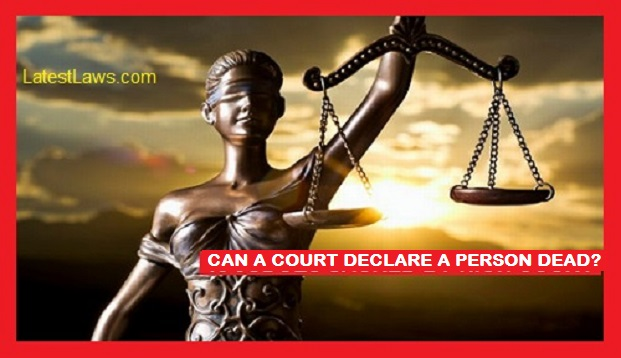 Can a Court declare a Person Dead?